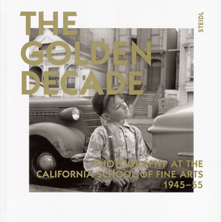The Golden Decade: Photography at the California School of Fine Arts 1945-55