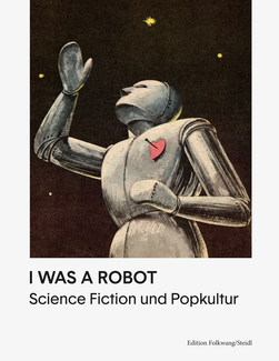 I Was A Robot. Science Fiction und Popkultur